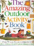 The Amazing Outdoor Activity Book ; Over 50 step-by-step projects to Collect, Draw, Build, Grow, Make and Bake