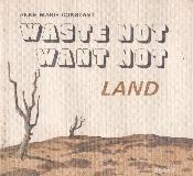 WASTE NOT WANT NOT - LAND