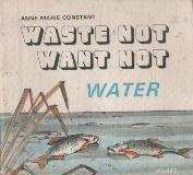 WASTE NOT WANT NOT - WATER